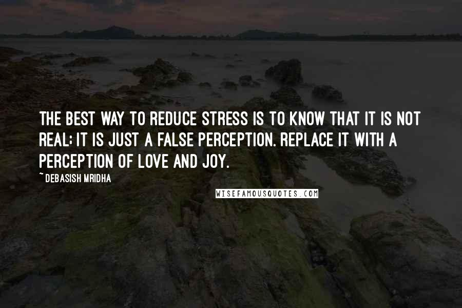 Debasish Mridha quotes: The best way to reduce stress is to know that it is not real; it is just a false perception. Replace it with a perception of love and joy.