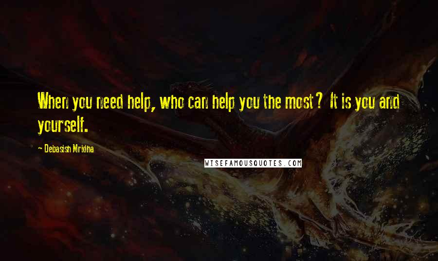 Debasish Mridha quotes: When you need help, who can help you the most? It is you and yourself.