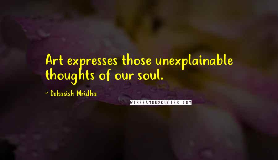 Debasish Mridha quotes: Art expresses those unexplainable thoughts of our soul.