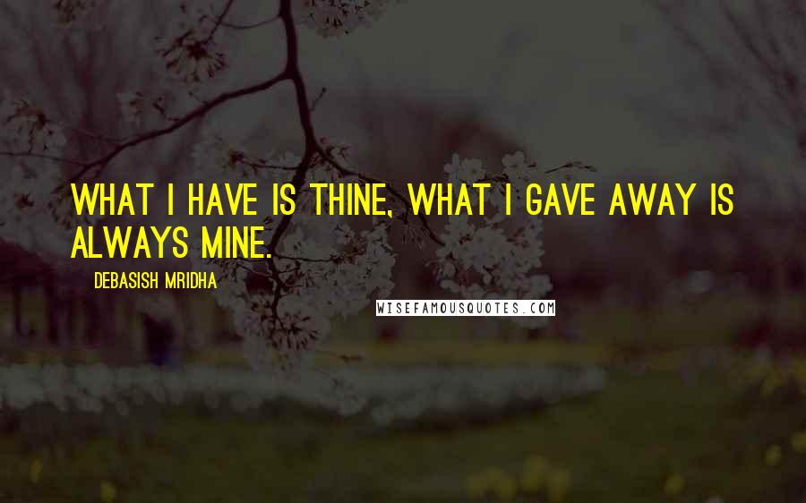 Debasish Mridha quotes: What I have is thine, what I gave away is always mine.