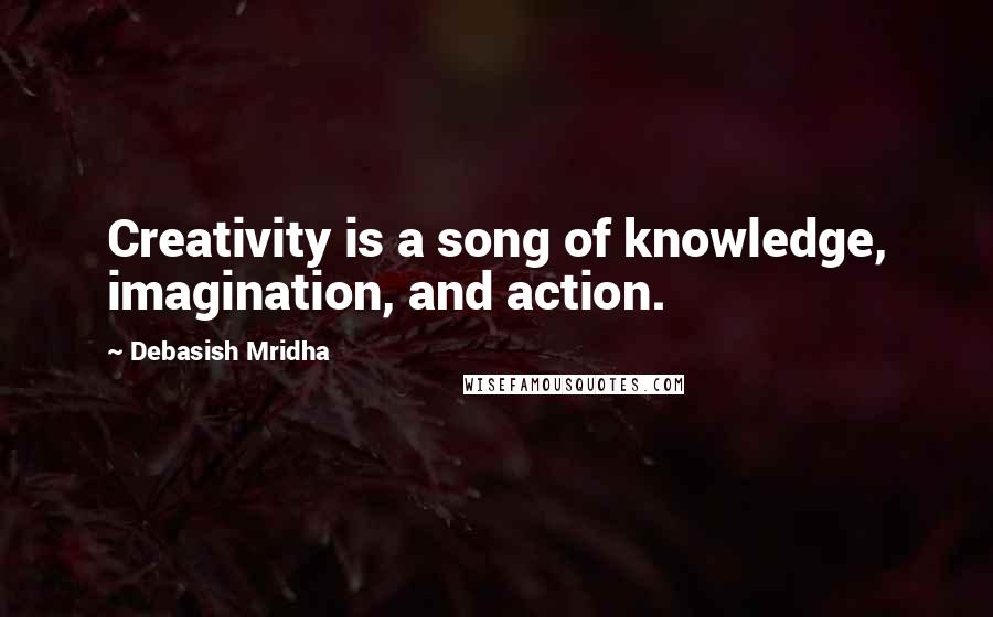 Debasish Mridha quotes: Creativity is a song of knowledge, imagination, and action.
