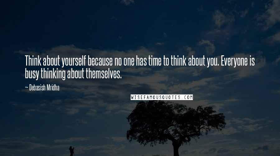 Debasish Mridha quotes: Think about yourself because no one has time to think about you. Everyone is busy thinking about themselves.