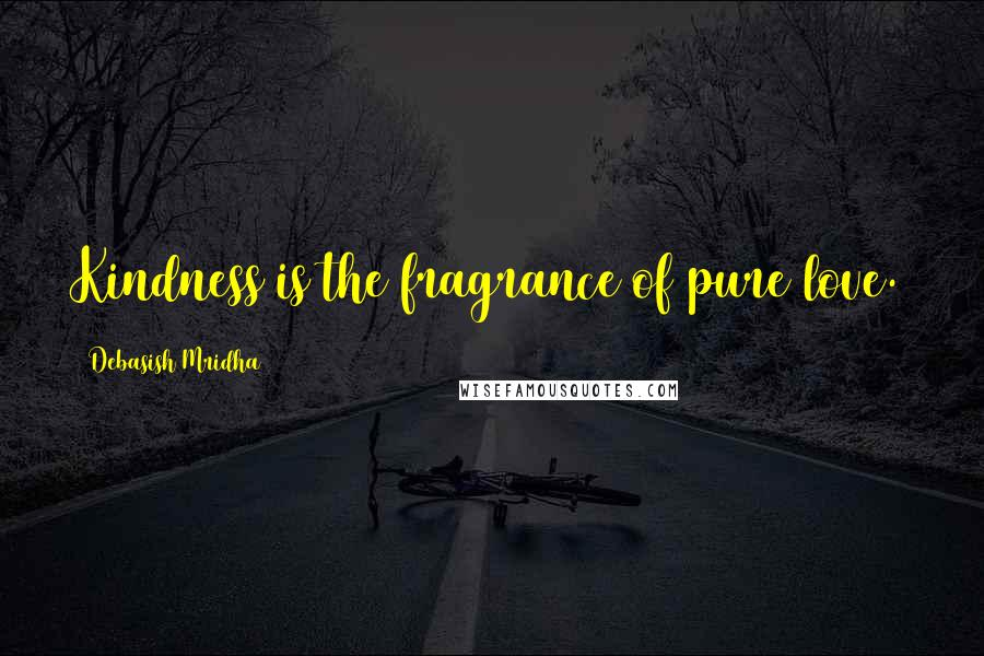Debasish Mridha quotes: Kindness is the fragrance of pure love.