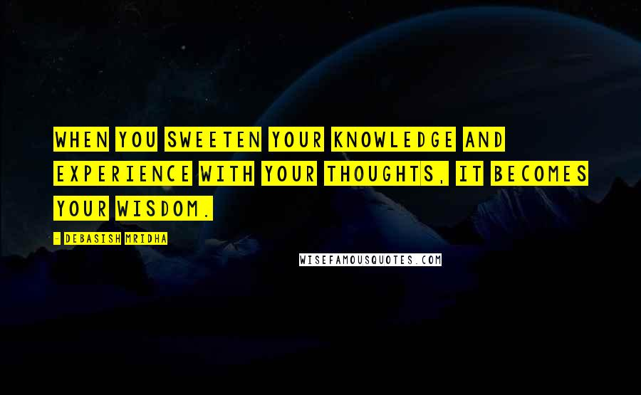 Debasish Mridha quotes: When you sweeten your knowledge and experience with your thoughts, it becomes your wisdom.