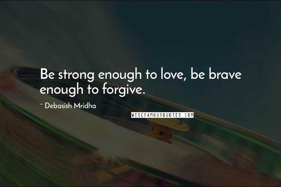 Debasish Mridha quotes: Be strong enough to love, be brave enough to forgive.