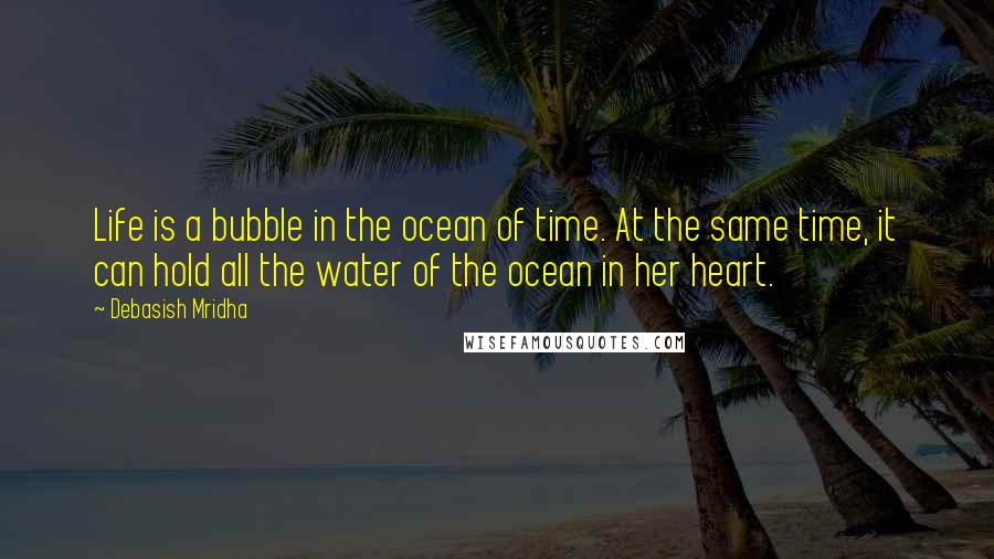 Debasish Mridha quotes: Life is a bubble in the ocean of time. At the same time, it can hold all the water of the ocean in her heart.
