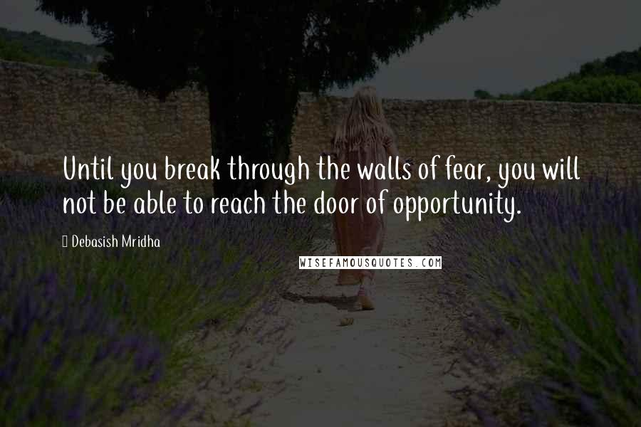 Debasish Mridha quotes: Until you break through the walls of fear, you will not be able to reach the door of opportunity.