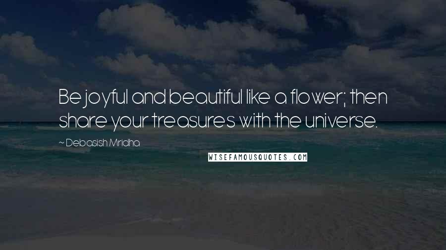 Debasish Mridha quotes: Be joyful and beautiful like a flower; then share your treasures with the universe.