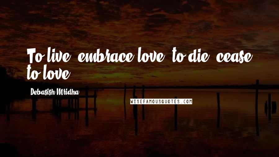 Debasish Mridha quotes: To live, embrace love, to die, cease to love.