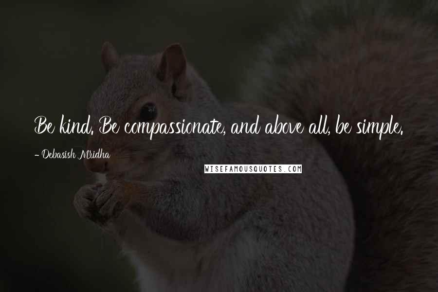 Debasish Mridha quotes: Be kind. Be compassionate, and above all, be simple.