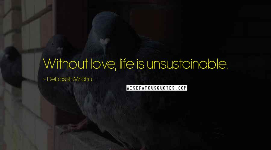 Debasish Mridha quotes: Without love, life is unsustainable.