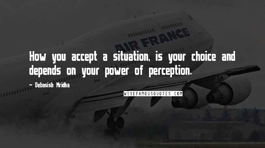 Debasish Mridha quotes: How you accept a situation, is your choice and depends on your power of perception.