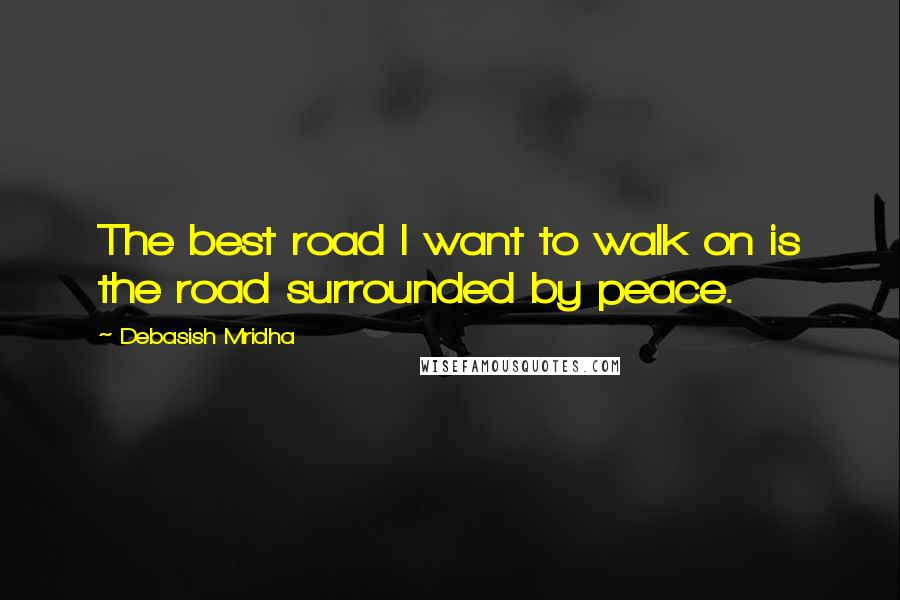 Debasish Mridha quotes: The best road I want to walk on is the road surrounded by peace.