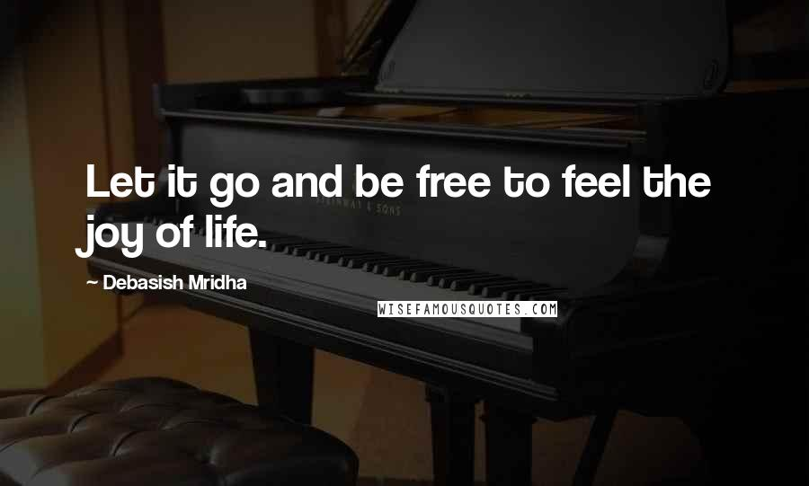 Debasish Mridha quotes: Let it go and be free to feel the joy of life.