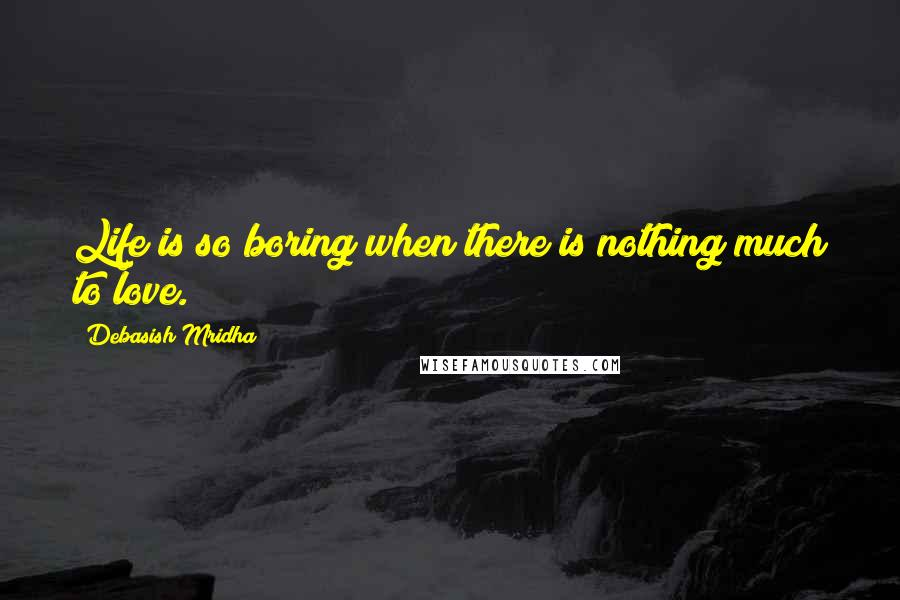 Debasish Mridha quotes: Life is so boring when there is nothing much to love.