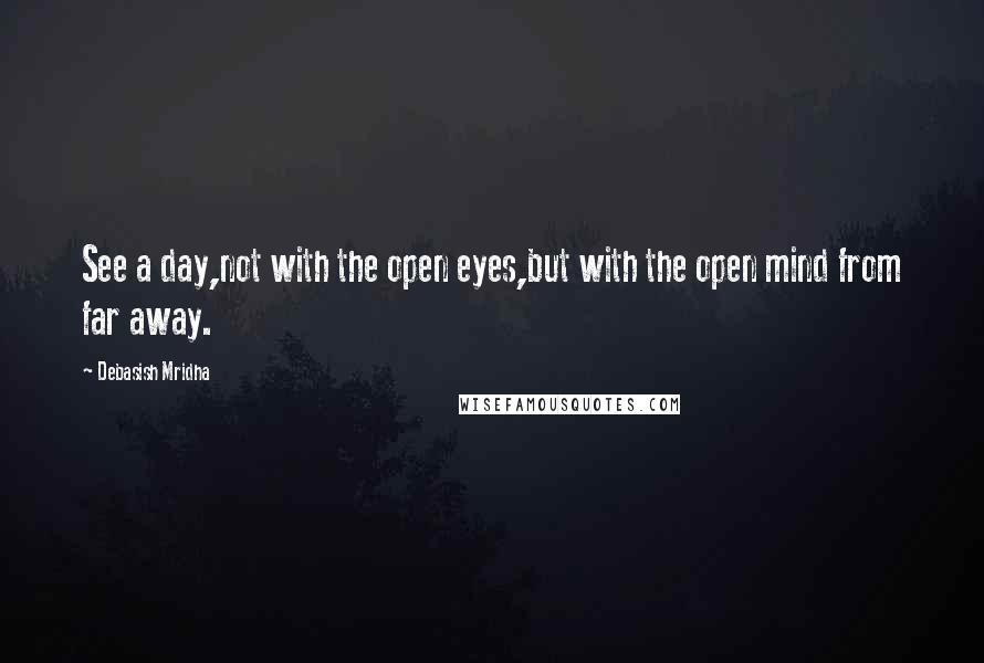 Debasish Mridha quotes: See a day,not with the open eyes,but with the open mind from far away.