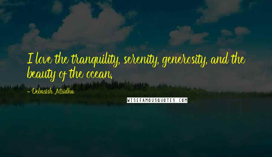 Debasish Mridha quotes: I love the tranquility, serenity, generosity, and the beauty of the ocean.