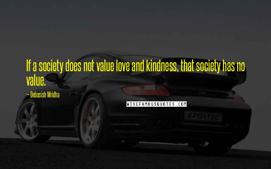 Debasish Mridha quotes: If a society does not value love and kindness, that society has no value.