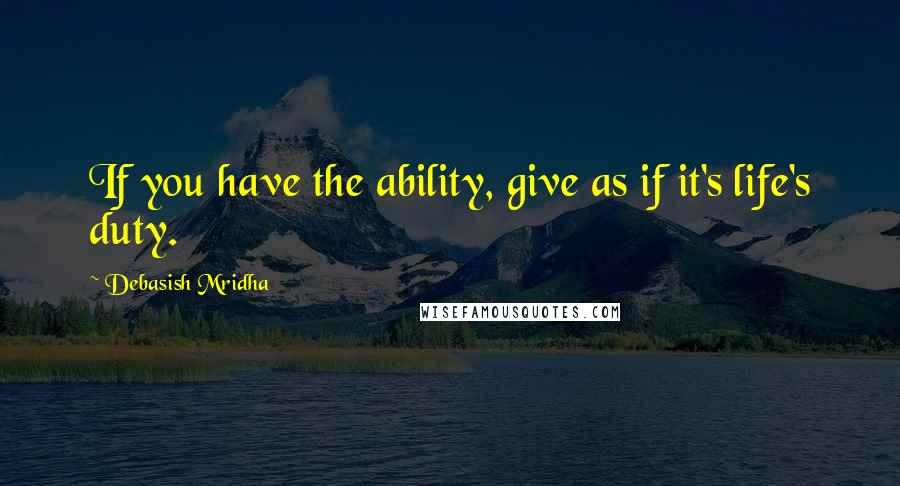 Debasish Mridha quotes: If you have the ability, give as if it's life's duty.