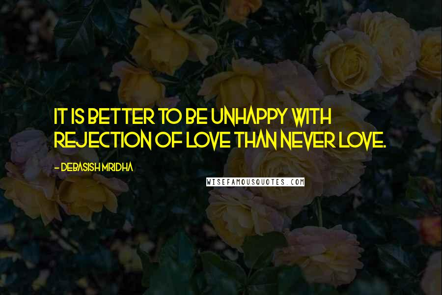 Debasish Mridha quotes: It is better to be unhappy with rejection of love than never love.