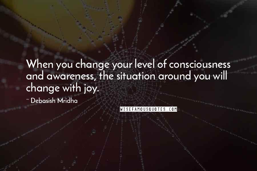 Debasish Mridha quotes: When you change your level of consciousness and awareness, the situation around you will change with joy.