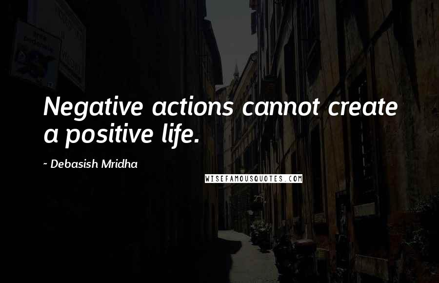 Debasish Mridha quotes: Negative actions cannot create a positive life.