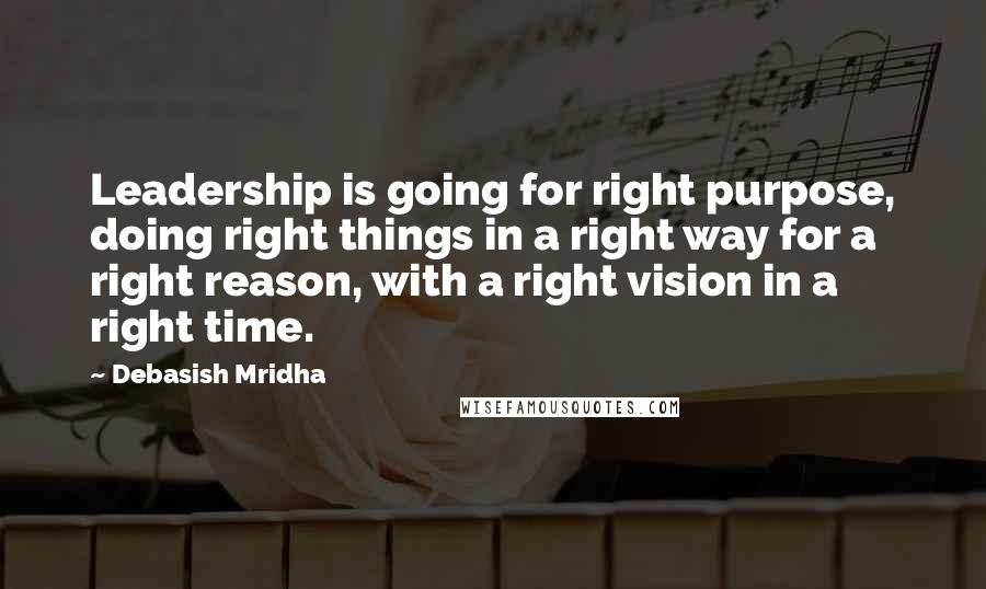 Debasish Mridha quotes: Leadership is going for right purpose, doing right things in a right way for a right reason, with a right vision in a right time.