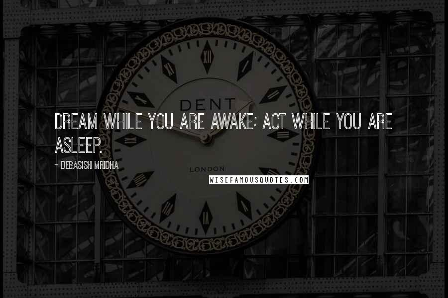Debasish Mridha quotes: Dream while you are awake; act while you are asleep.