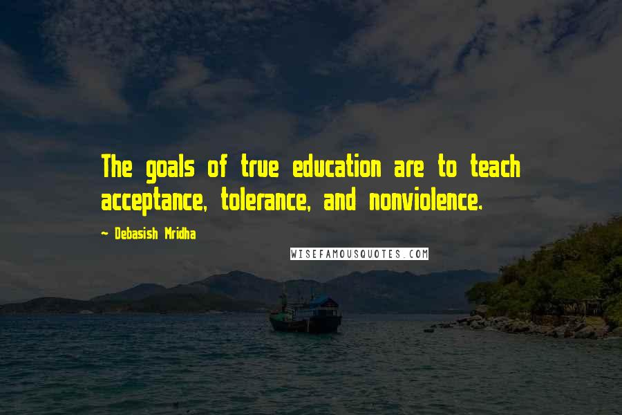 Debasish Mridha quotes: The goals of true education are to teach acceptance, tolerance, and nonviolence.