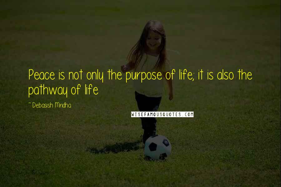 Debasish Mridha quotes: Peace is not only the purpose of life; it is also the pathway of life