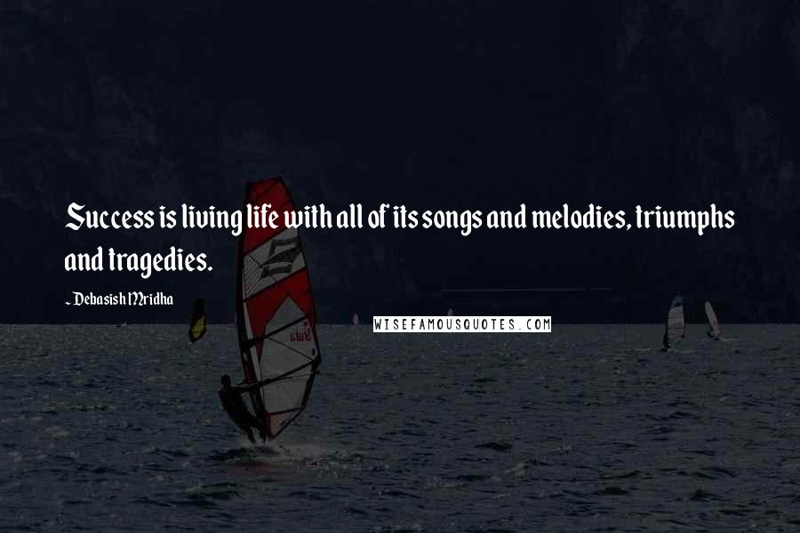 Debasish Mridha quotes: Success is living life with all of its songs and melodies, triumphs and tragedies.
