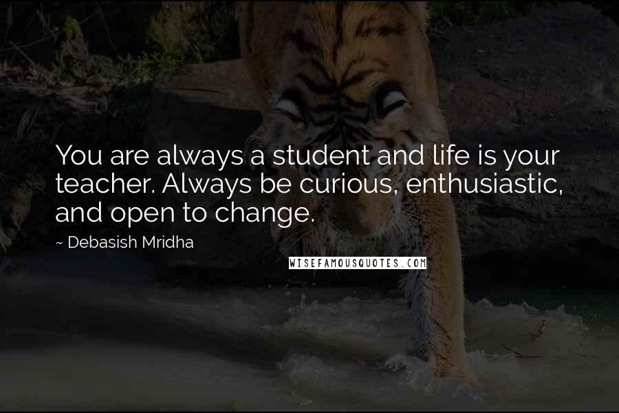 Debasish Mridha quotes: You are always a student and life is your teacher. Always be curious, enthusiastic, and open to change.