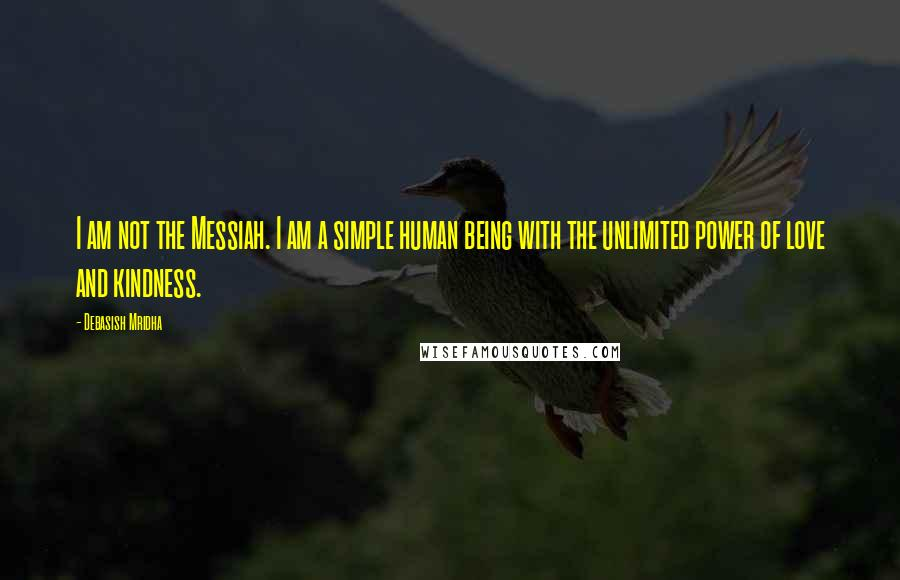 Debasish Mridha quotes: I am not the Messiah. I am a simple human being with the unlimited power of love and kindness.