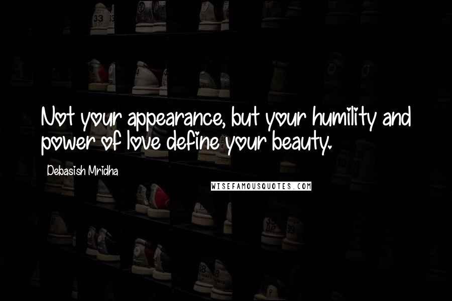 Debasish Mridha quotes: Not your appearance, but your humility and power of love define your beauty.