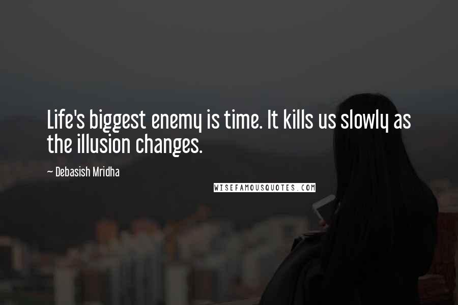Debasish Mridha quotes: Life's biggest enemy is time. It kills us slowly as the illusion changes.