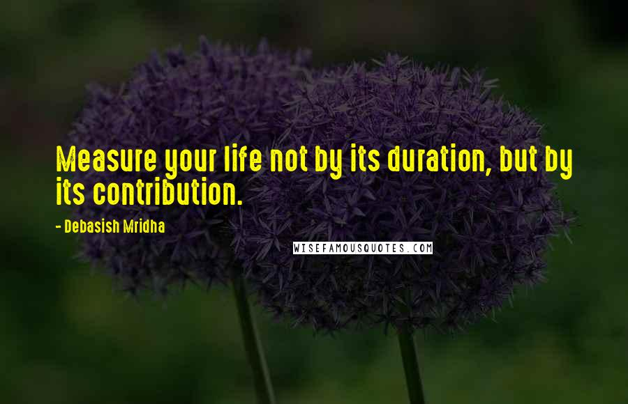 Debasish Mridha quotes: Measure your life not by its duration, but by its contribution.