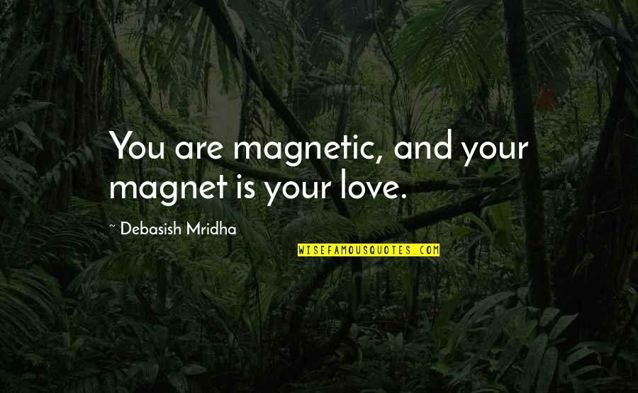 Debasish Mridha Quotes By Debasish Mridha: You are magnetic, and your magnet is your