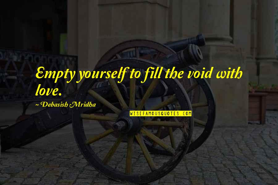 Debasish Mridha Quotes By Debasish Mridha: Empty yourself to fill the void with love.