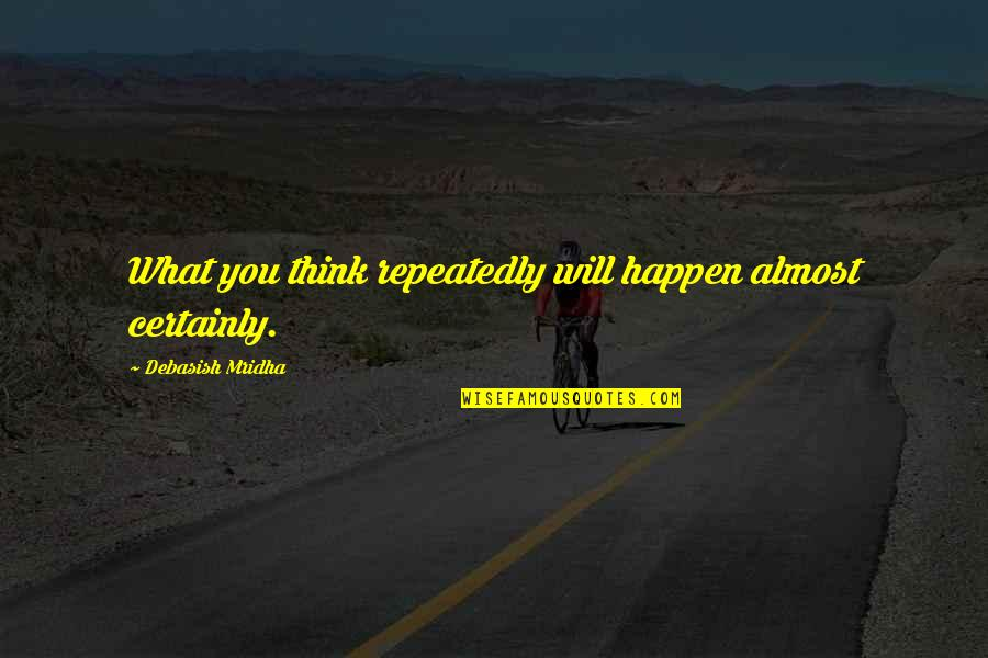 Debasish Mridha Quotes By Debasish Mridha: What you think repeatedly will happen almost certainly.