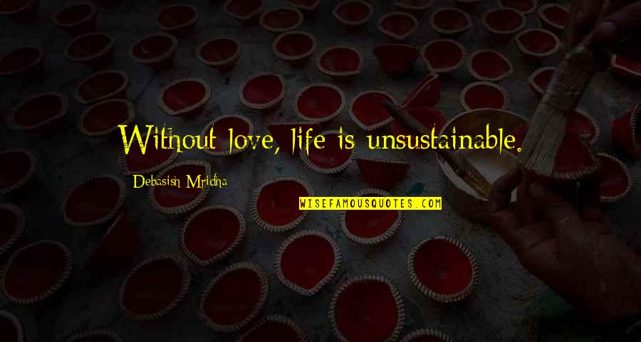 Debasish Mridha Quotes By Debasish Mridha: Without love, life is unsustainable.