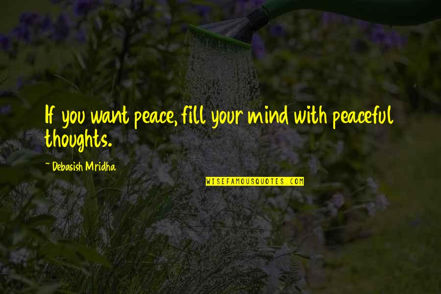 Debasish Mridha Quotes By Debasish Mridha: If you want peace, fill your mind with