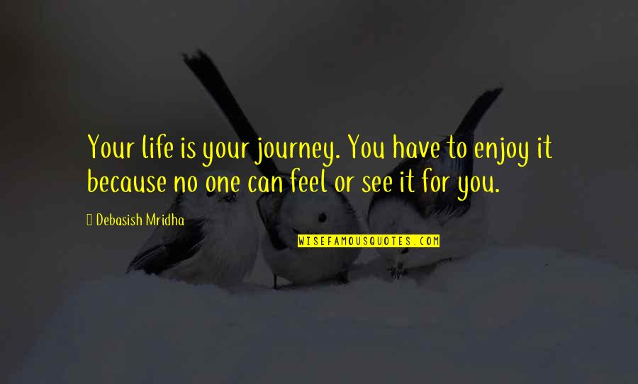 Debasish Mridha Quotes By Debasish Mridha: Your life is your journey. You have to