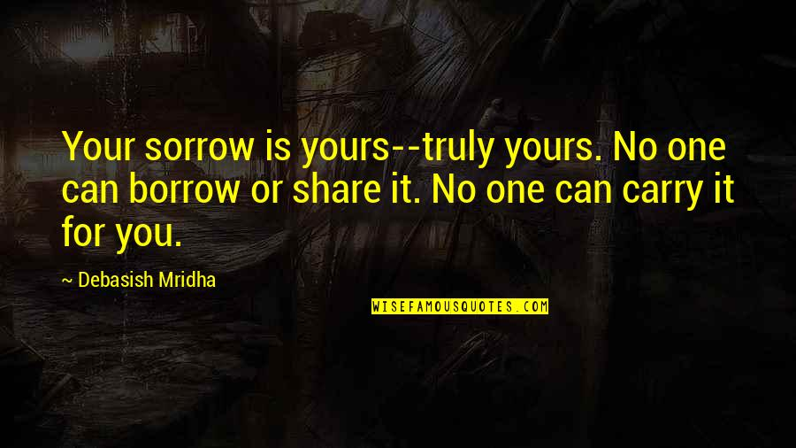 Debasish Mridha Quotes By Debasish Mridha: Your sorrow is yours--truly yours. No one can