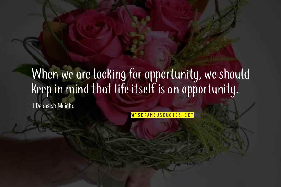 Debasish Mridha Quotes By Debasish Mridha: When we are looking for opportunity, we should