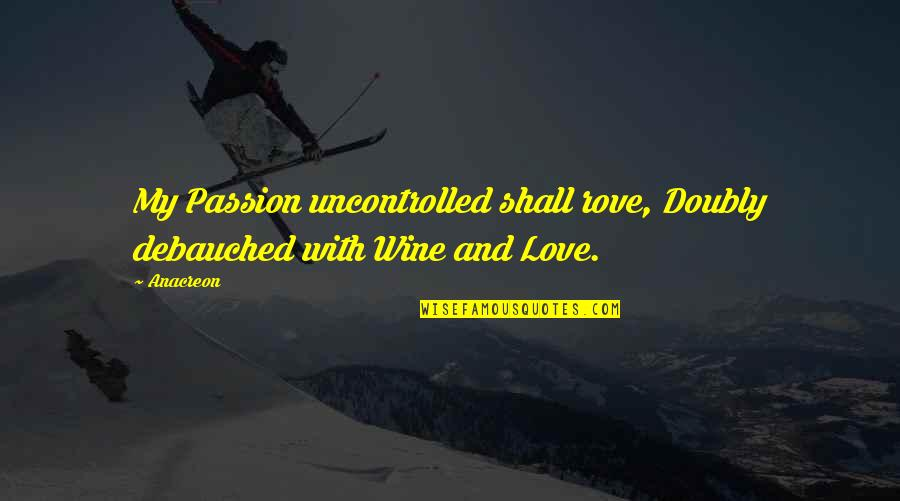 Debauched Quotes By Anacreon: My Passion uncontrolled shall rove, Doubly debauched with