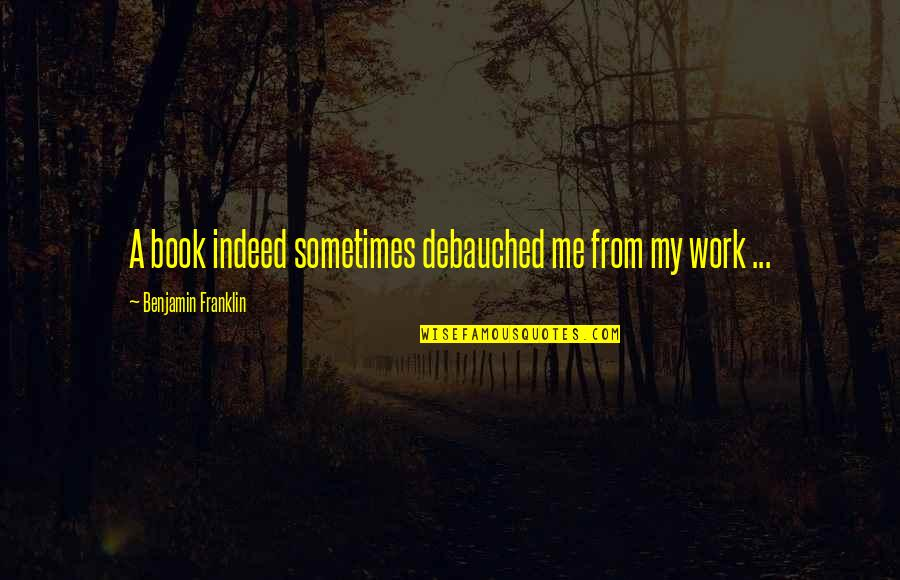 Debauched Quotes By Benjamin Franklin: A book indeed sometimes debauched me from my