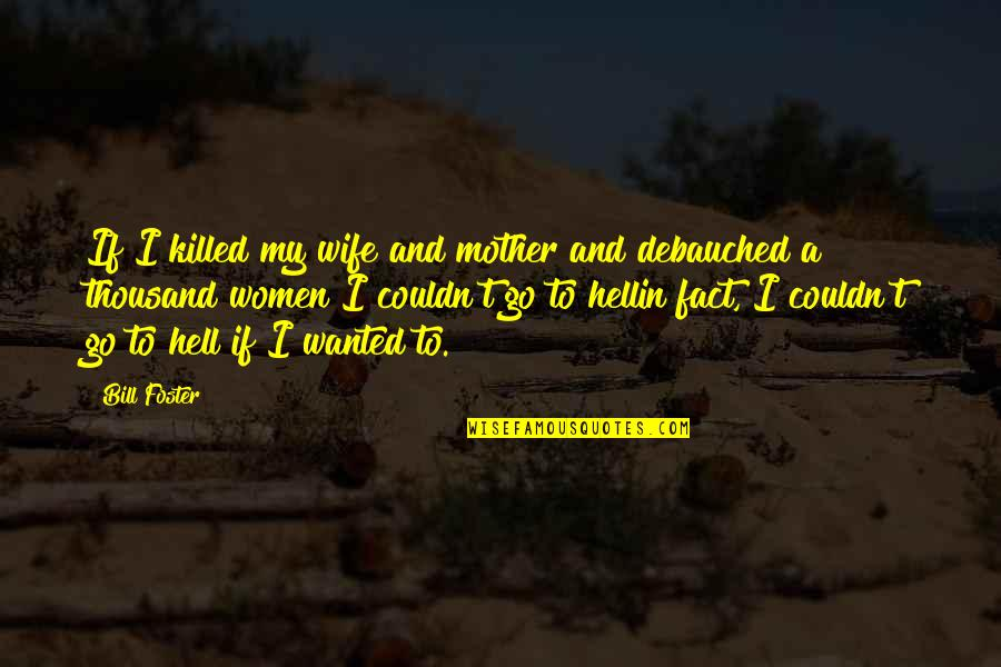Debauched Quotes By Bill Foster: If I killed my wife and mother and