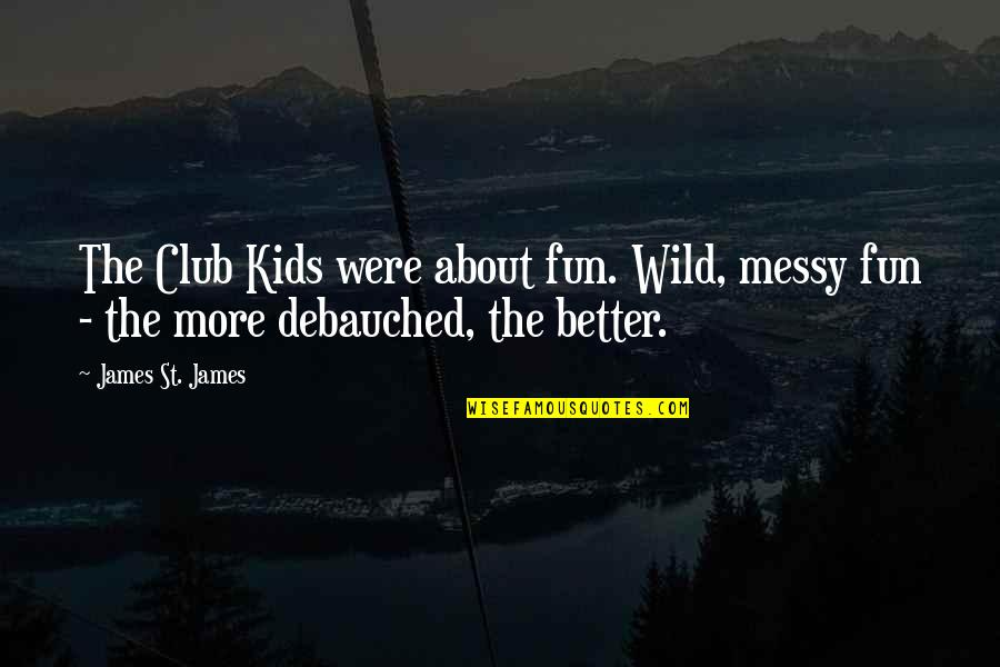 Debauched Quotes By James St. James: The Club Kids were about fun. Wild, messy