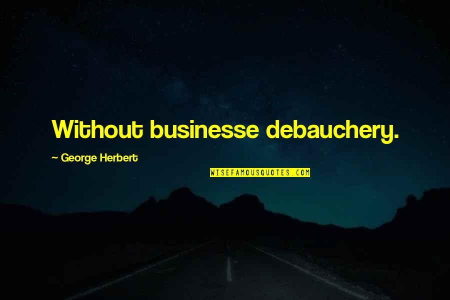 Debauchery Quotes By George Herbert: Without businesse debauchery.