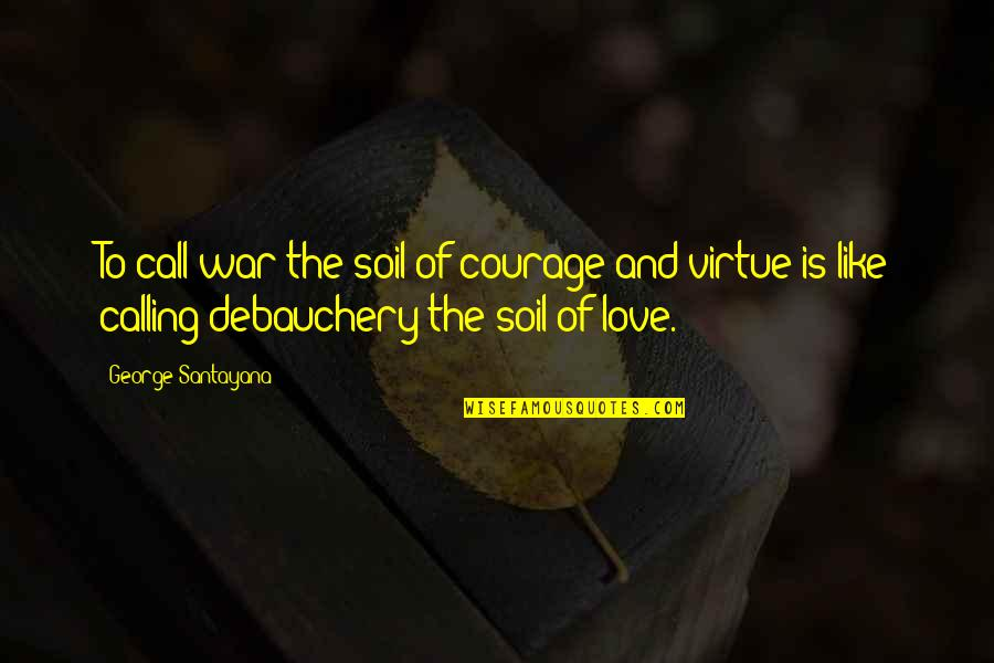 Debauchery Quotes By George Santayana: To call war the soil of courage and